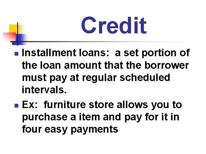 Credit Installment loans: a set portion of the loan amount that the borrower must