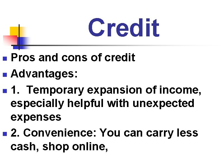 Credit Pros and cons of credit n Advantages: n 1. Temporary expansion of income,