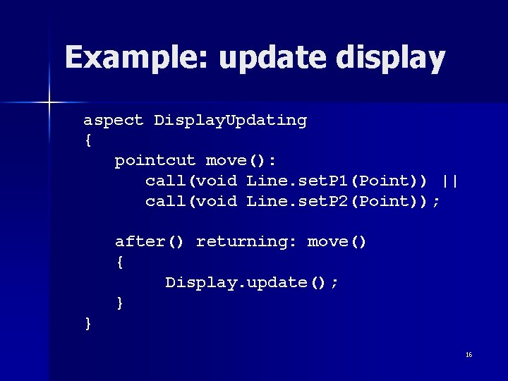 Example: update display aspect Display. Updating { pointcut move(): call(void Line. set. P 1(Point))