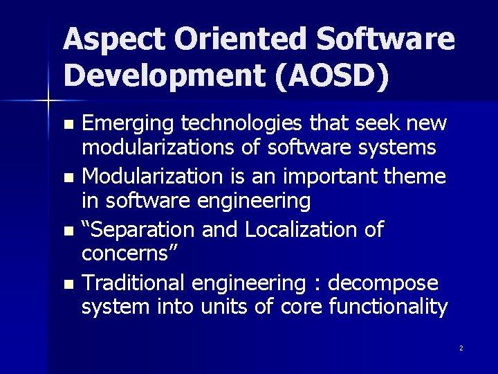 Aspect Oriented Software Development (AOSD) Emerging technologies that seek new modularizations of software systems