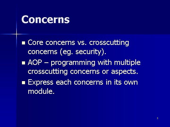 Concerns Core concerns vs. crosscutting concerns (eg. security). n AOP – programming with multiple