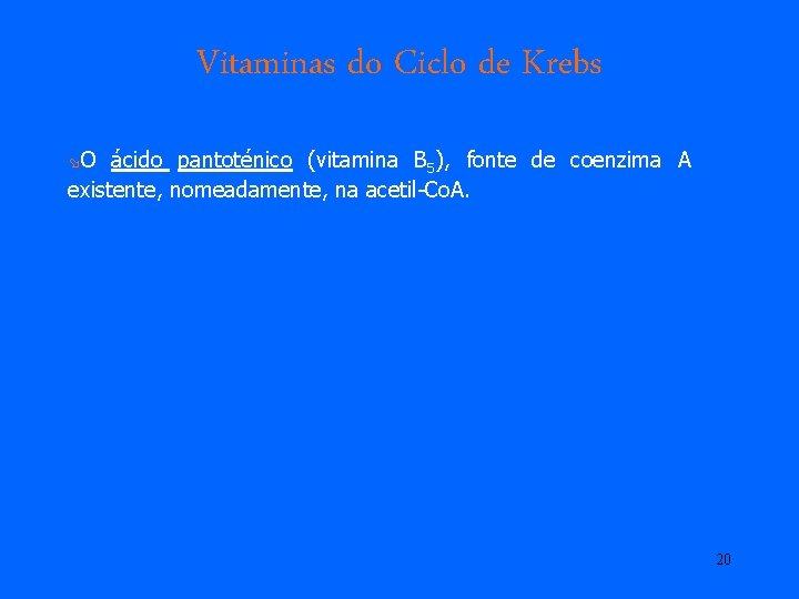 Vitaminas do Ciclo de Krebs øO ácido pantoténico (vitamina B 5), fonte de coenzima