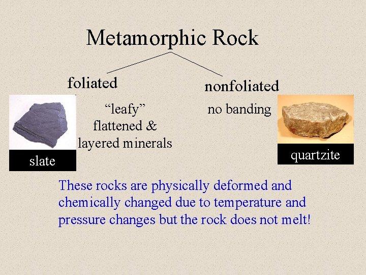 "Metamorphic Rock foliated ""leafy"" flattened & layered minerals slate nonfoliated no banding quartzite These"
