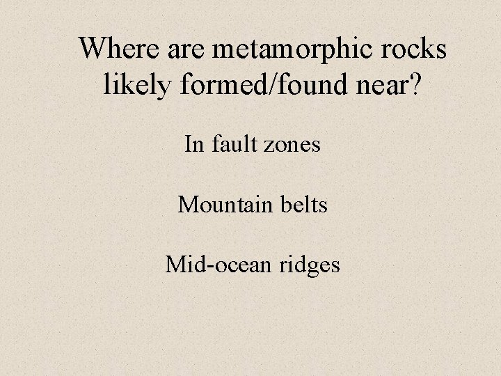 Where are metamorphic rocks likely formed/found near? In fault zones Mountain belts Mid-ocean ridges