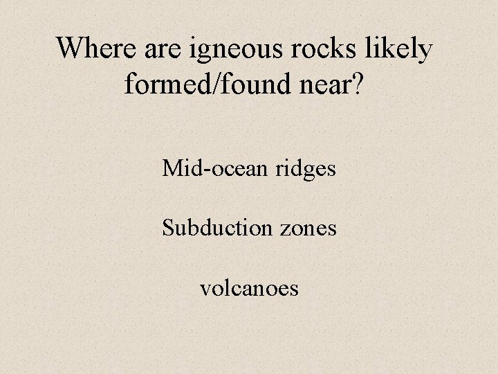 Where are igneous rocks likely formed/found near? Mid-ocean ridges Subduction zones volcanoes