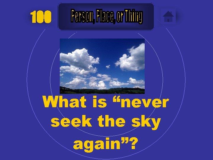 "100 What is ""never seek the sky again""?"
