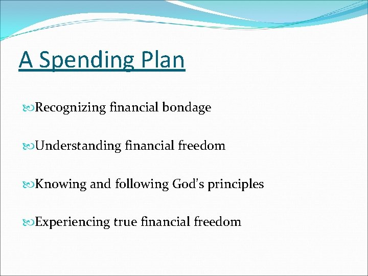 A Spending Plan Recognizing financial bondage Understanding financial freedom Knowing and following God's principles