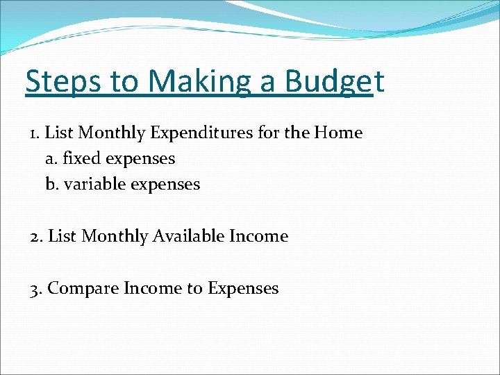 Steps to Making a Budget 1. List Monthly Expenditures for the Home a. fixed