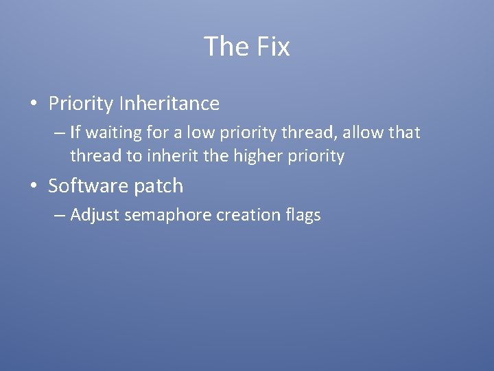 The Fix • Priority Inheritance – If waiting for a low priority thread, allow