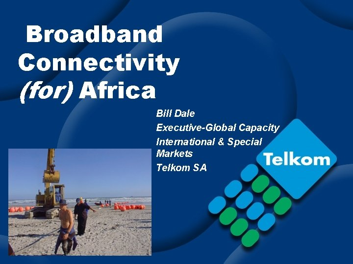 Broadband Connectivity (for) Africa Bill Dale Executive-Global Capacity International & Special Markets Telkom SA