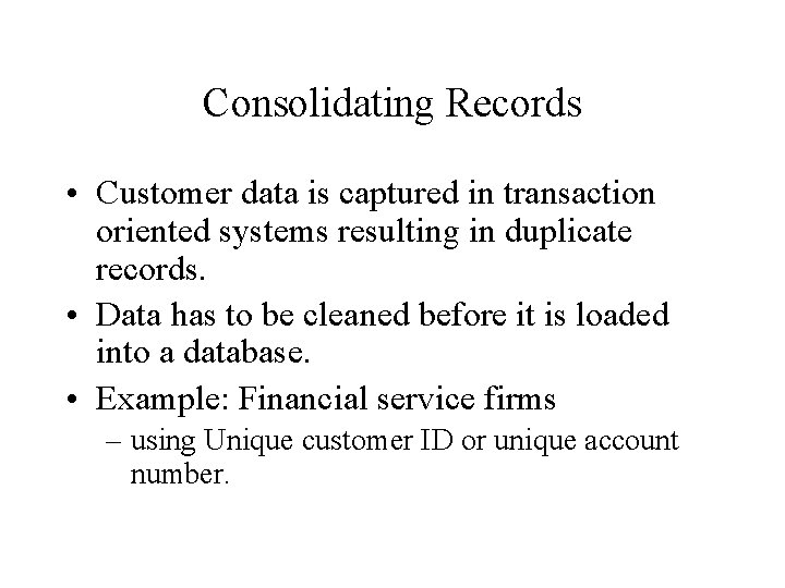 Consolidating Records • Customer data is captured in transaction oriented systems resulting in duplicate