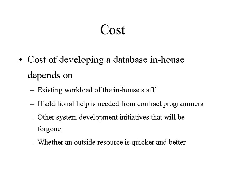 Cost • Cost of developing a database in-house depends on – Existing workload of