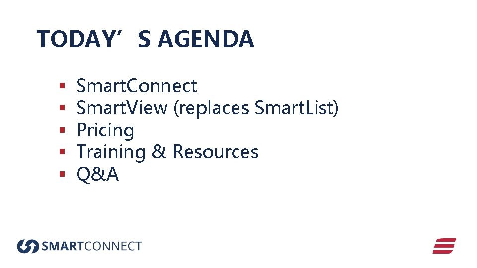 TODAY'S AGENDA § § § Smart. Connect Smart. View (replaces Smart. List) Pricing Training