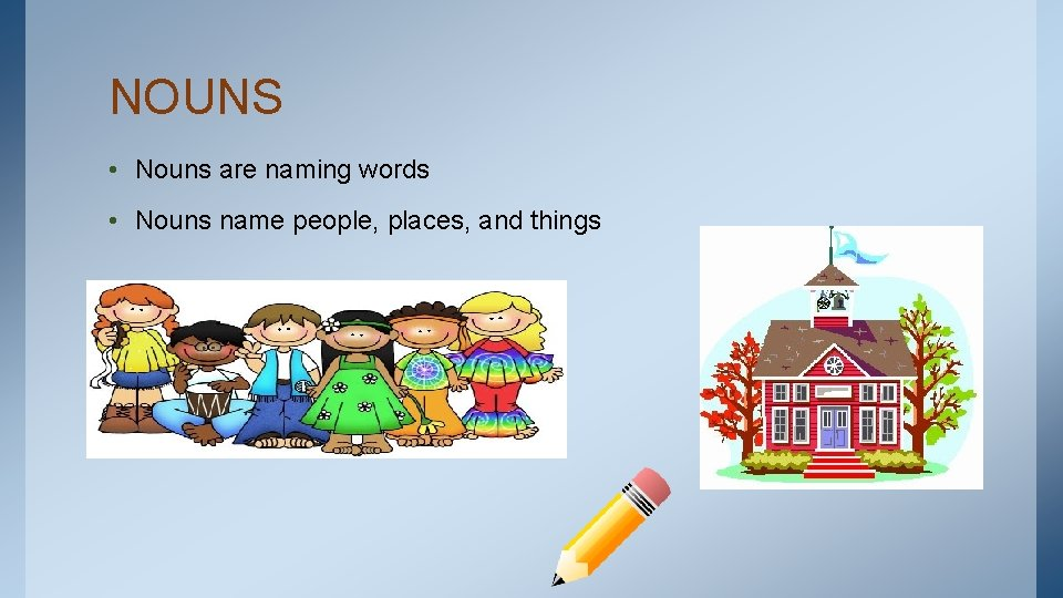 NOUNS • Nouns are naming words • Nouns name people, places, and things