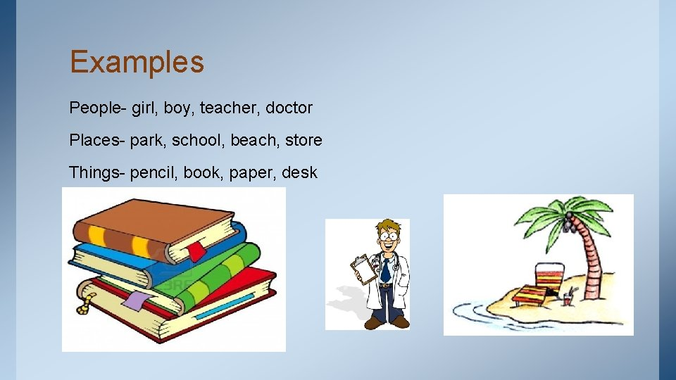 Examples People- girl, boy, teacher, doctor Places- park, school, beach, store Things- pencil, book,