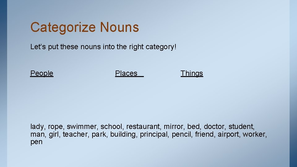 Categorize Nouns Let's put these nouns into the right category! People Places Things lady,