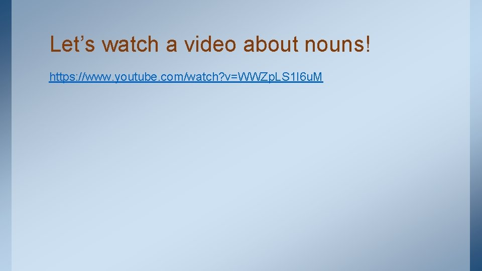 Let's watch a video about nouns! https: //www. youtube. com/watch? v=WWZp. LS 1 I