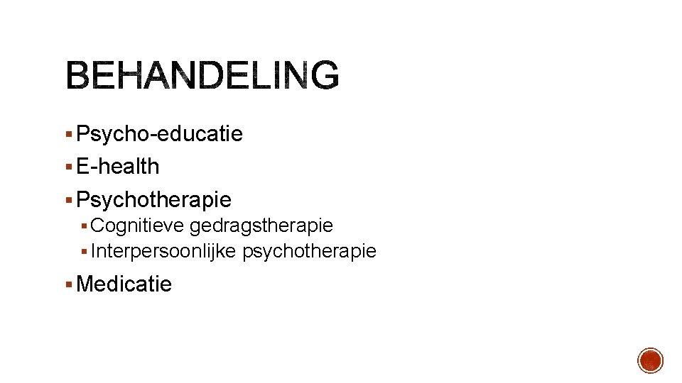 § Psycho-educatie § E-health § Psychotherapie § Cognitieve gedragstherapie § Interpersoonlijke psychotherapie § Medicatie