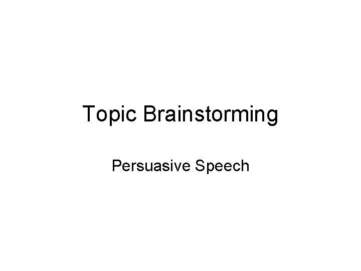 Topic Brainstorming Persuasive Speech