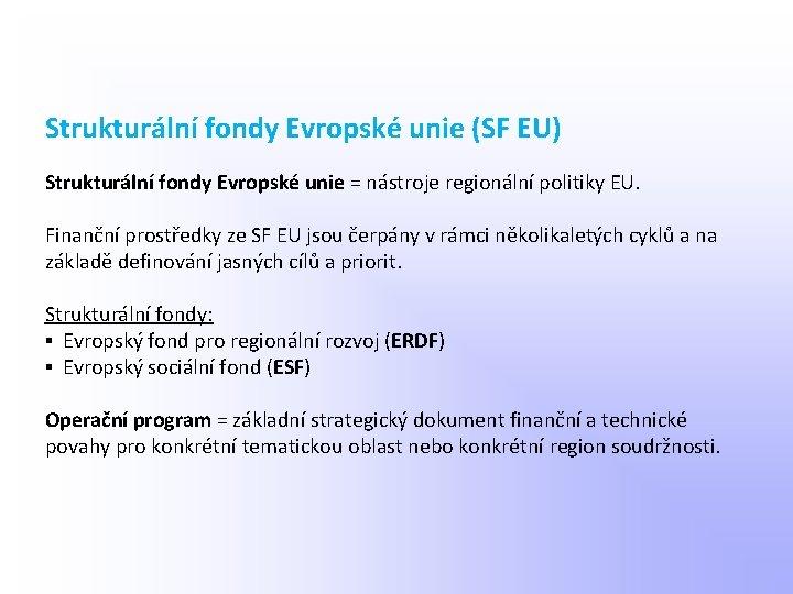 Strukturální fondy Evropské unie (SF EU) Strukturální fondy Evropské unie = nástroje regionální politiky