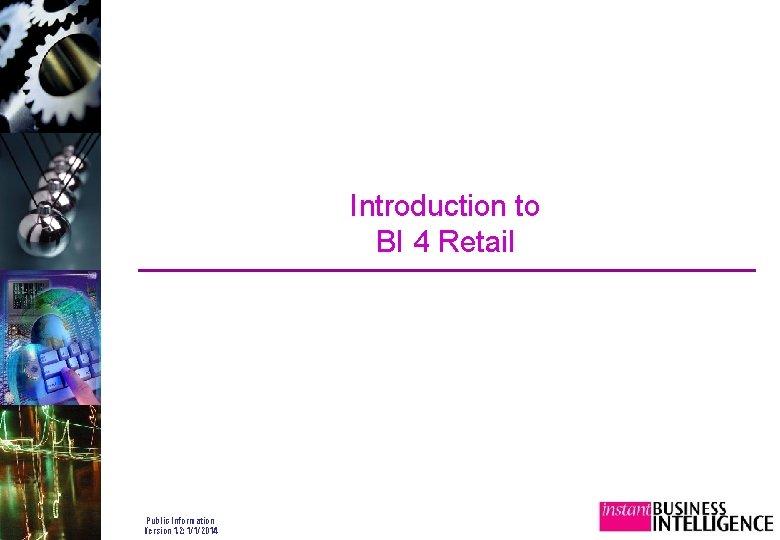 Introduction to BI 4 Retail Public Information Version 1. 2: 1/1/2014