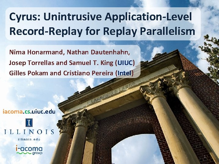 Cyrus: Unintrusive Application-Level Record-Replay for Replay Parallelism Nima Honarmand, Nathan Dautenhahn, Josep Torrellas and