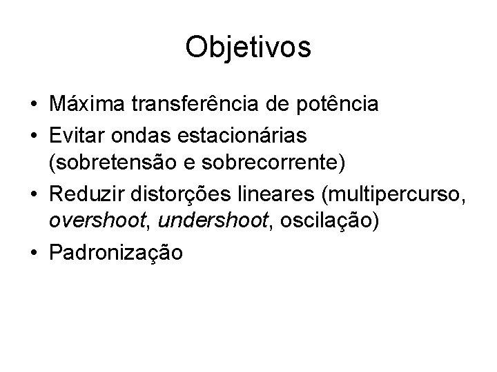 Objetivos • Máxima transferência de potência • Evitar ondas estacionárias (sobretensão e sobrecorrente) •