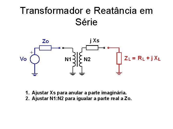 Transformador e Reatância em Série 1. Ajustar Xs para anular a parte imaginária. 2.