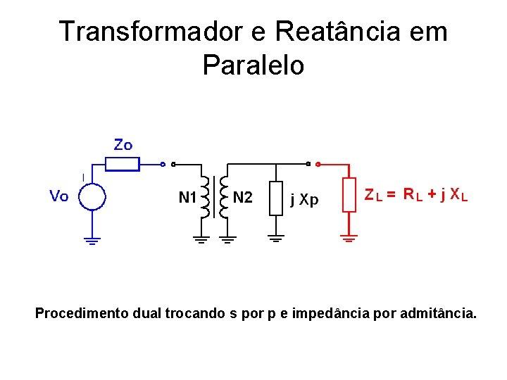 Transformador e Reatância em Paralelo Procedimento dual trocando s por p e impedância por