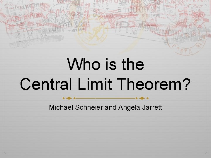 Who is the Central Limit Theorem? Michael Schneier and Angela Jarrett