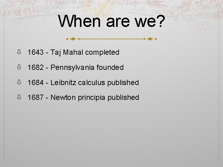 When are we? 1643 - Taj Mahal completed 1682 - Pennsylvania founded 1684 -