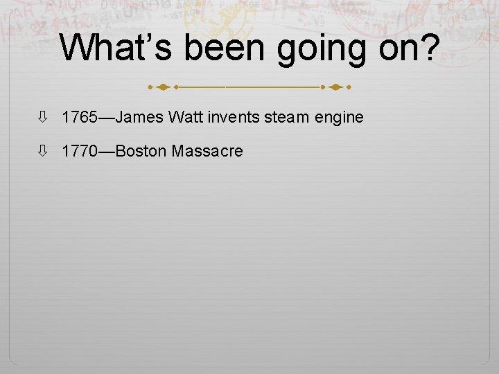 What's been going on? 1765—James Watt invents steam engine 1770—Boston Massacre