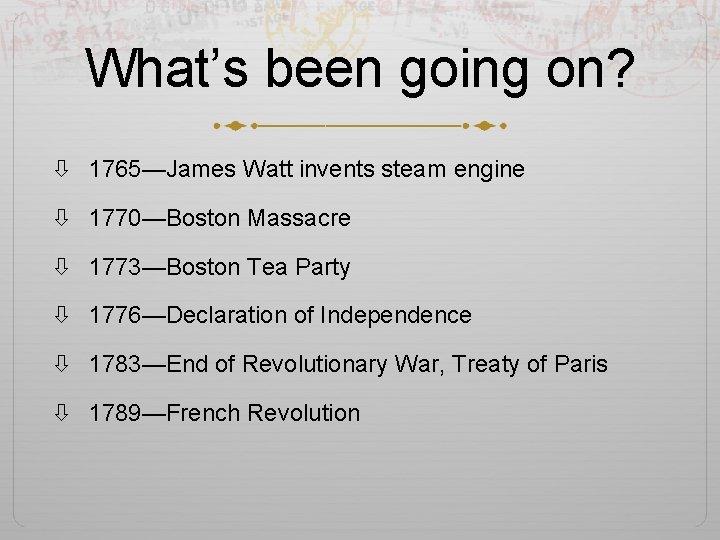 What's been going on? 1765—James Watt invents steam engine 1770—Boston Massacre 1773—Boston Tea Party