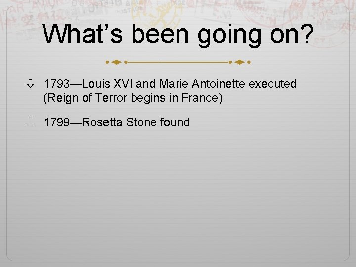 What's been going on? 1793—Louis XVI and Marie Antoinette executed (Reign of Terror begins