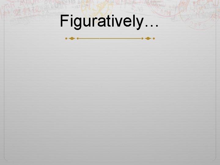 Figuratively…
