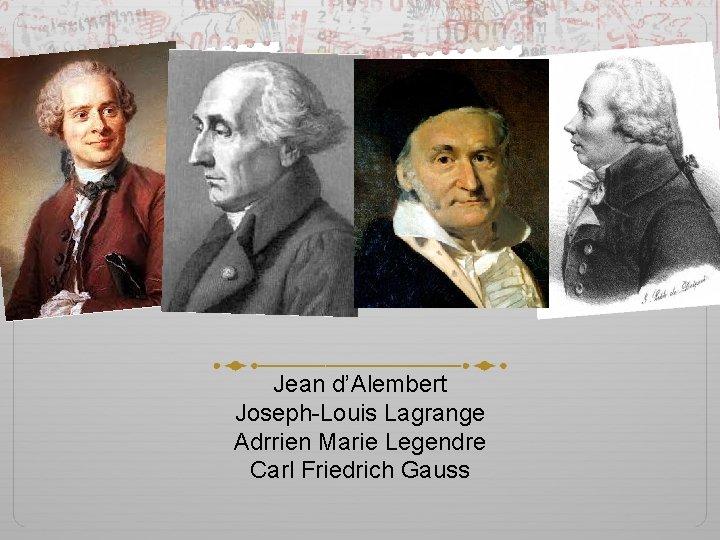 Jean d'Alembert Joseph-Louis Lagrange Adrrien Marie Legendre Carl Friedrich Gauss