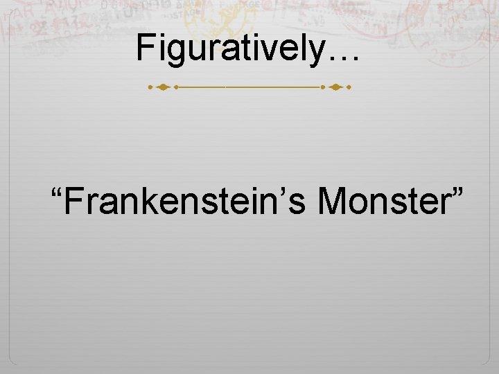 """Figuratively… """"Frankenstein's Monster"""""""