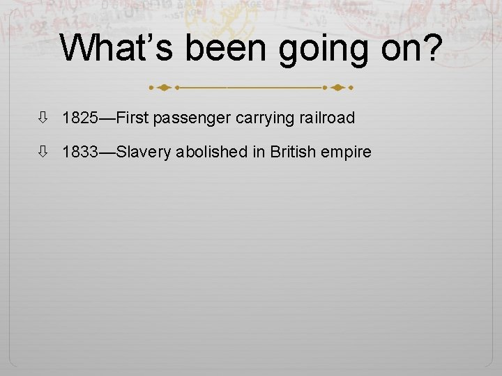 What's been going on? 1825—First passenger carrying railroad 1833—Slavery abolished in British empire