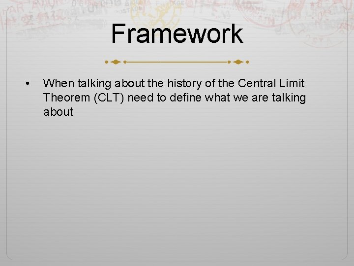 Framework • When talking about the history of the Central Limit Theorem (CLT) need