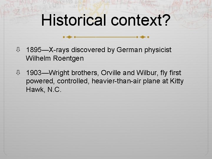 Historical context? 1895—X-rays discovered by German physicist Wilhelm Roentgen 1903—Wright brothers, Orville and Wilbur,