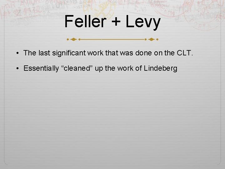 Feller + Levy • The last significant work that was done on the CLT.