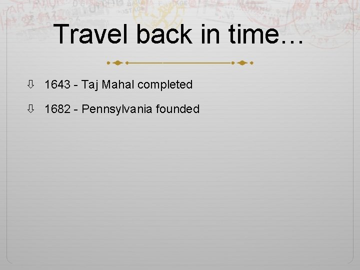 Travel back in time… 1643 - Taj Mahal completed 1682 - Pennsylvania founded