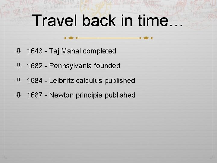 Travel back in time… 1643 - Taj Mahal completed 1682 - Pennsylvania founded 1684