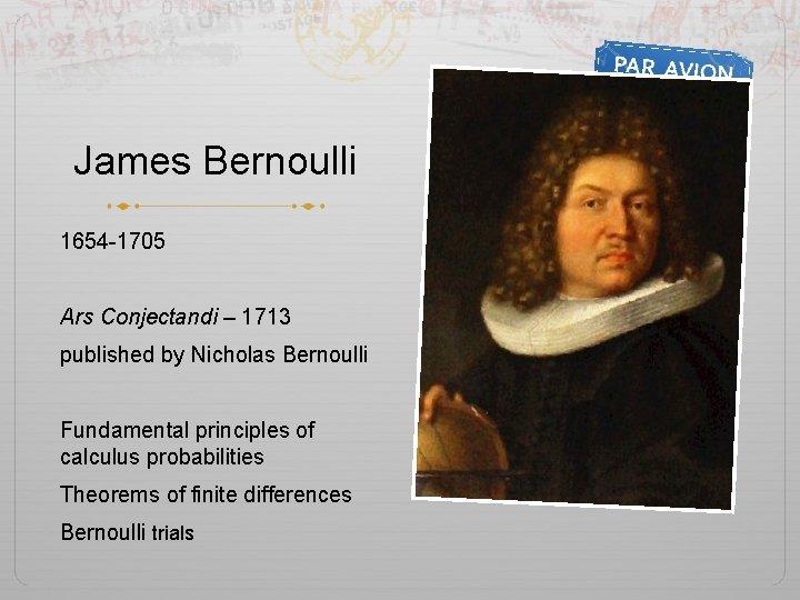 James Bernoulli 1654 -1705 Ars Conjectandi – 1713 published by Nicholas Bernoulli Fundamental principles