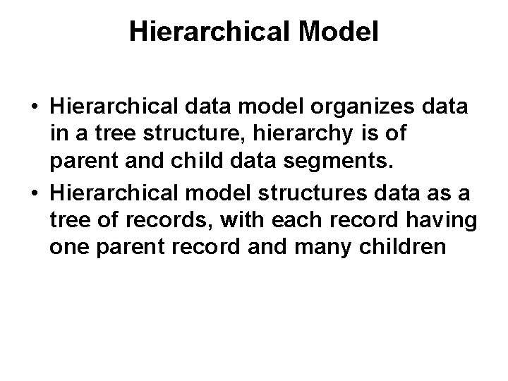 Hierarchical Model • Hierarchical data model organizes data in a tree structure, hierarchy is