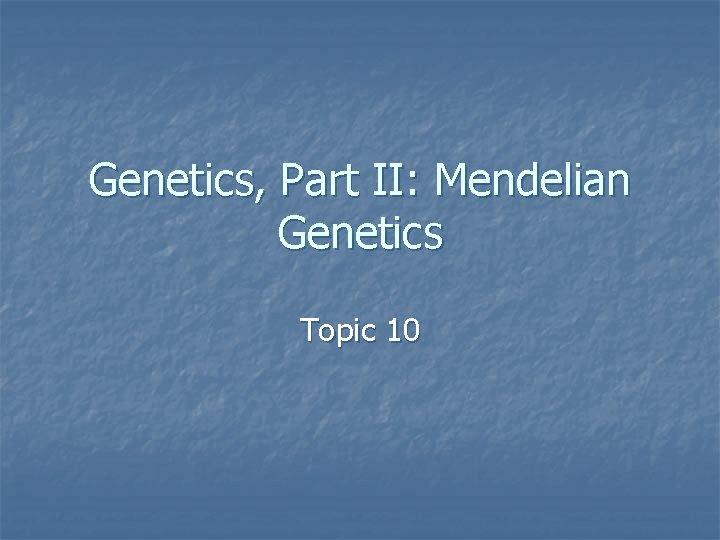 Genetics, Part II: Mendelian Genetics Topic 10