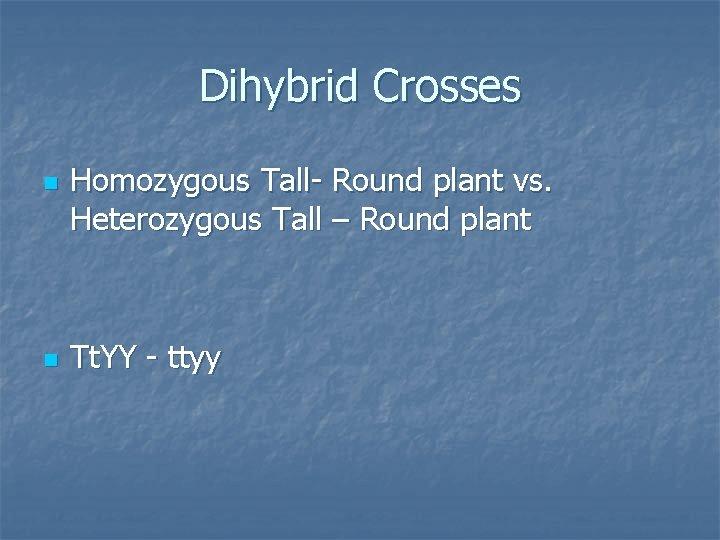 Dihybrid Crosses n n Homozygous Tall- Round plant vs. Heterozygous Tall – Round plant
