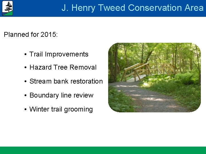 J. Henry Tweed Conservation Area Planned for 2015: • Trail Improvements • Hazard Tree