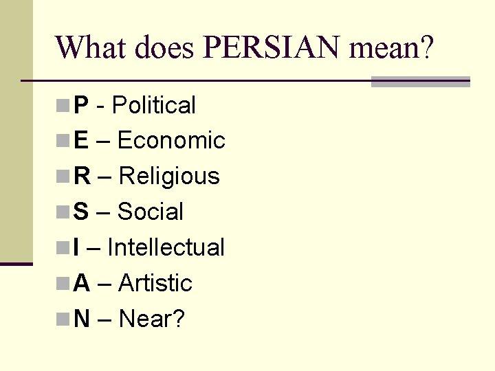 What does PERSIAN mean? n P - Political n E – Economic n R