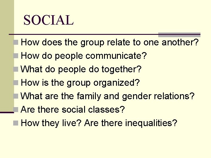 SOCIAL n How does the group relate to one another? n How do people